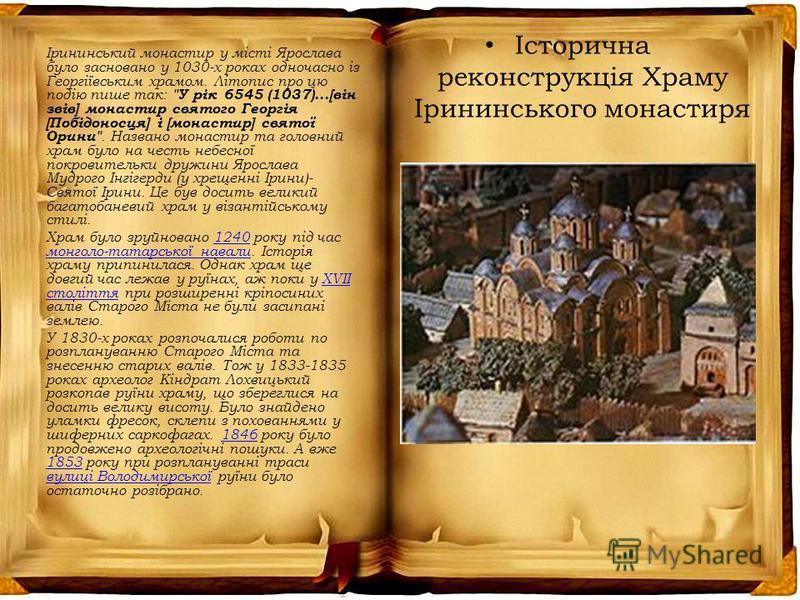 Історична реконструкція Храму Ірининського монастиря Ірининський монастир у місті Ярослава було засновано у 1030-х роках одночасно із Георгіївським храмом. Літопис про цю подію пише так: