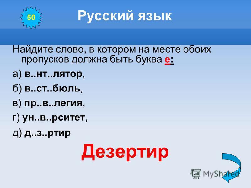 Русский язык Найдите слово, в котором на месте обоих пропусков должна быть буква е: а) в..нт..лянтор, б) в..ст..боль, в) пр..в..элегия, г) ун..в..рситет, д) д..з..ртир Дезертир 50