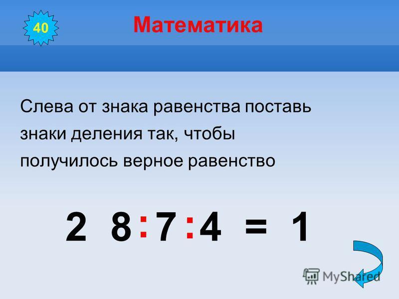Математика Слева от знака равенства поставь знаки деления так, чтобы получилось верное равенство 2 8 7 4 = 1 40 : :