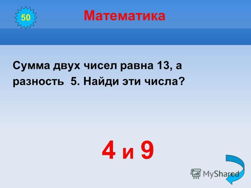 Математика Сумма двух чисел равна 13, а разность 5. Найди эти числа? 4 и 9 50