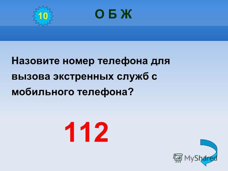 О Б Ж Назовите номер телефона для вызова экстренных служб с мобильного телефона? 112 10