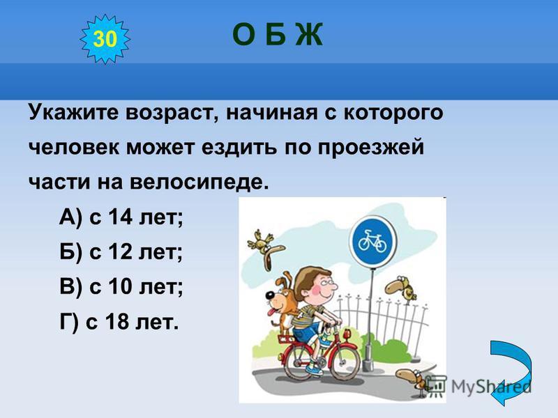 О Б Ж Укажите возраст, начиная с которого человек может ездить по проезжей части на велосипеде. А) с 14 лет; Б) с 12 лет; В) с 10 лет; Г) с 18 лет. 30
