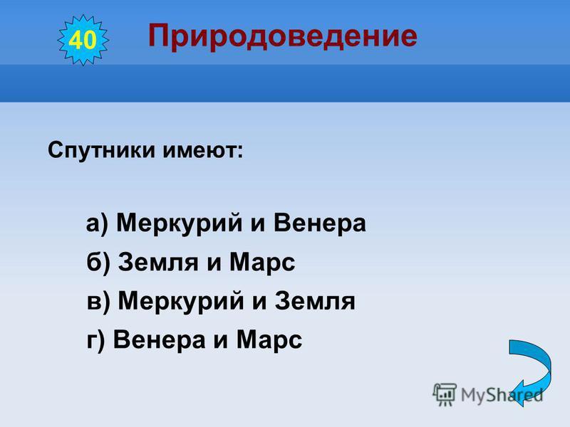 Природоведение Спутники имеют: а) Меркурий и Венера б) Земля и Марс в) Меркурий и Земля г) Венера и Марс 40