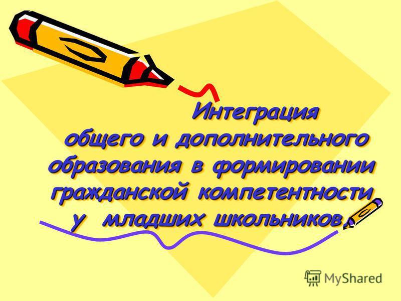 Интеграция общего и дополнительного образования в формировании гражданской компетентности у младших школьников. Интеграция общего и дополнительного образования в формировании гражданской компетентности у младших школьников.