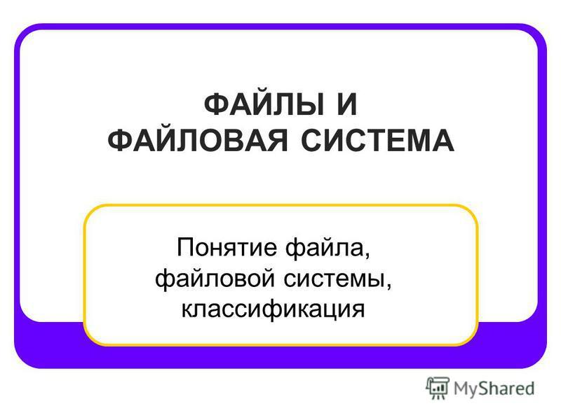 ФАЙЛЫ И ФАЙЛОВАЯ СИСТЕМА Понятие файла, файловой системы, классификация