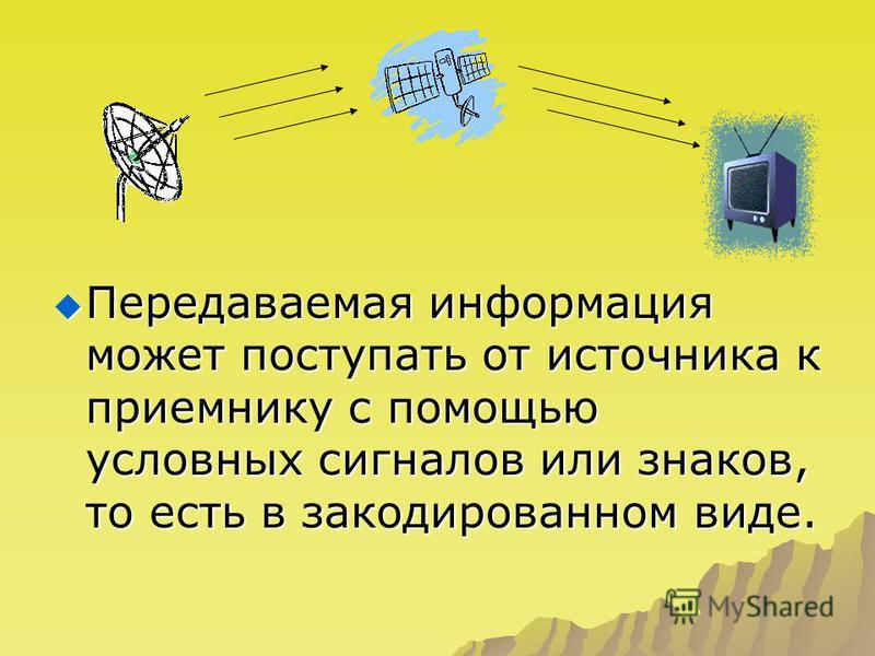 Передаваемая информация может поступать от источника к приемнику с помощью условных сигналов или знаков, то есть в закодированном виде. Передаваемая информация может поступать от источника к приемнику с помощью условных сигналов или знаков, то есть в