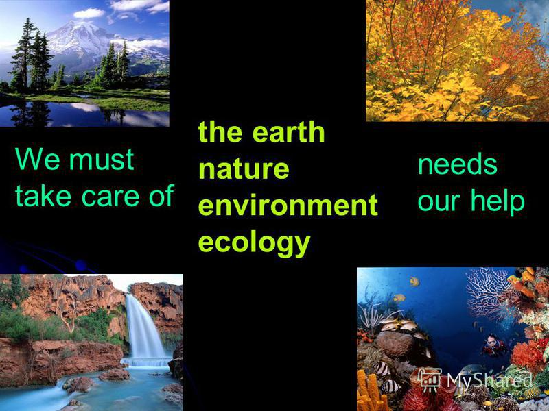 We must take care of the earth nature environment ecology needs our help
