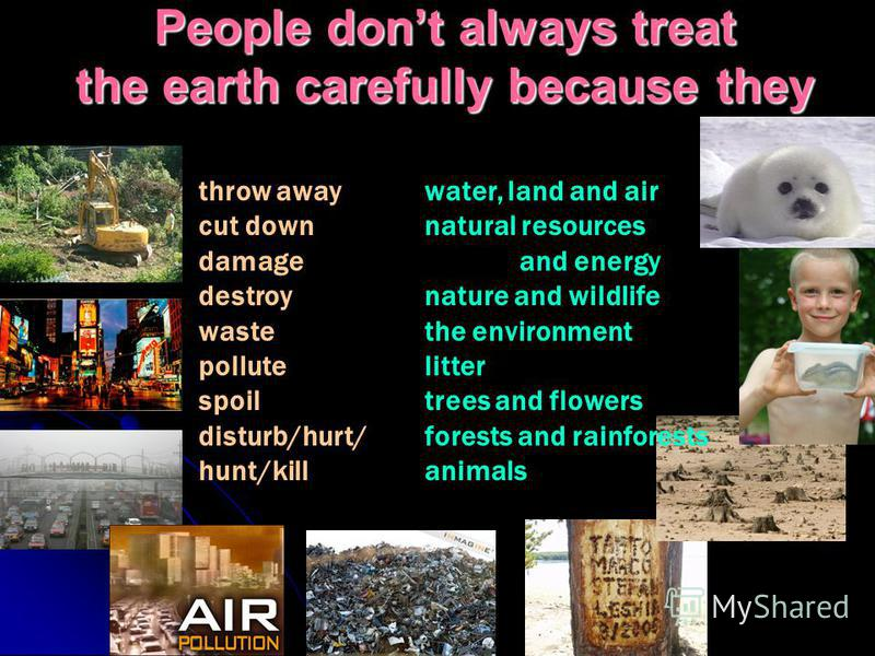 People dont always treat the earth carefully because they water, land and air natural resources and energy nature and wildlife the environment litter trees and flowers forests and rainforests animals throw away cut down damage destroy waste pollute s