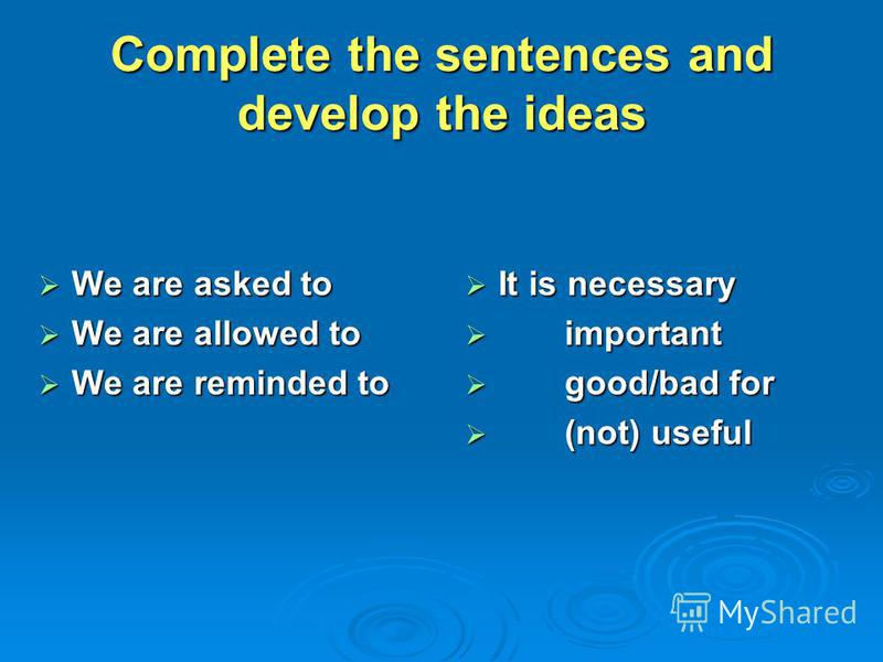 Complete the sentences and develop the ideas We are asked to We are asked to We are allowed to We are allowed to We are reminded to We are reminded to It is necessary It is necessary important important good/bad for good/bad for (not) useful (not) us