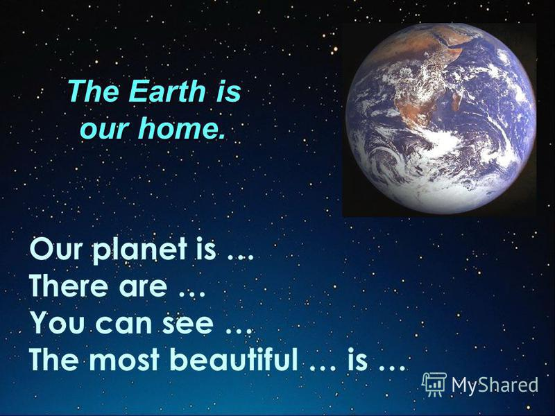 The Earth is our home. Our planet is … There are … You can see … The most beautiful … is …
