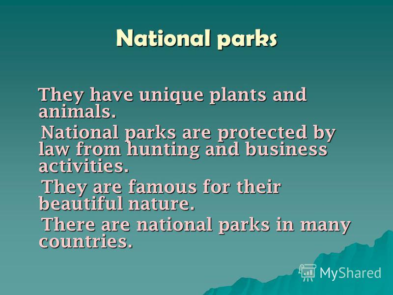 National parks They have unique plants and animals. They have unique plants and animals. National parks are protected by law from hunting and business activities. National parks are protected by law from hunting and business activities. They are famo