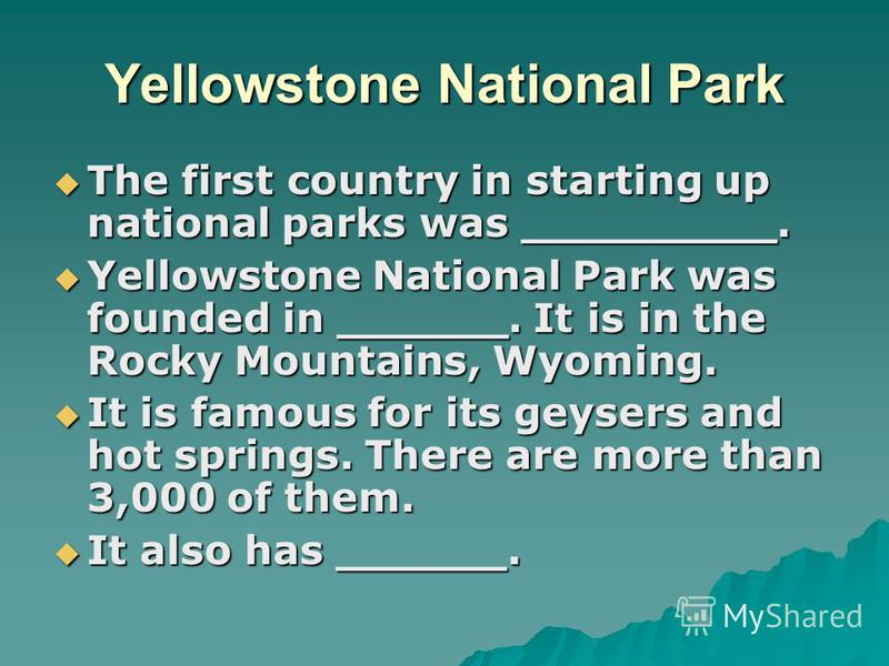 Yellowstone National Park The first country in starting up national parks was _________. The first country in starting up national parks was _________. Yellowstone National Park was founded in ______. It is in the Rocky Mountains, Wyoming. Yellowston