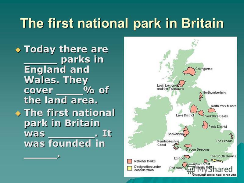 The first national park in Britain Today there are _____ parks in England and Wales. They cover ____% of the land area. Today there are _____ parks in England and Wales. They cover ____% of the land area. The first national park in Britain was ______