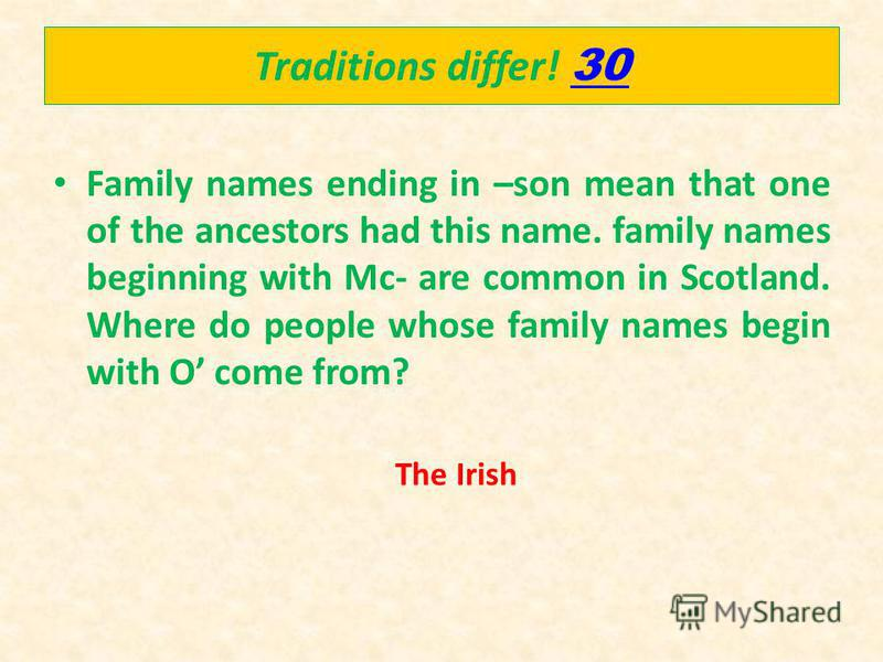 Traditions differ! 30 30 Family names ending in –son mean that one of the ancestors had this name. family names beginning with Mc- are common in Scotland. Where do people whose family names begin with O come from? The Irish