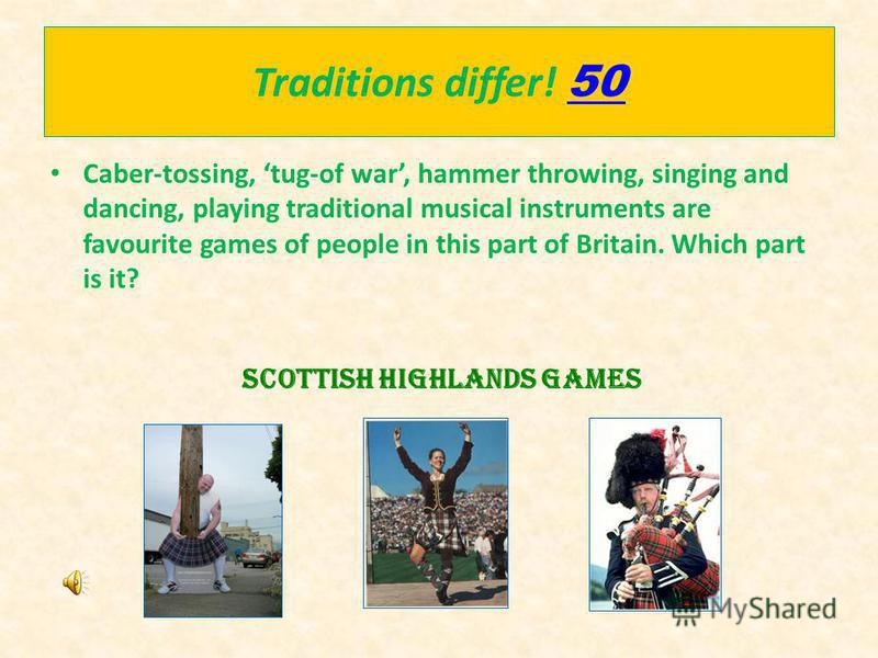 Traditions differ! 50 50 Caber-tossing, tug-of war, hammer throwing, singing and dancing, playing traditional musical instruments are favourite games of people in this part of Britain. Which part is it? Scottish Highlands games