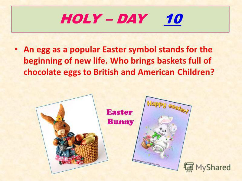 HOLY – DAY 1010 An egg as a popular Easter symbol stands for the beginning of new life. Who brings baskets full of chocolate eggs to British and American Children? Easter Bunny
