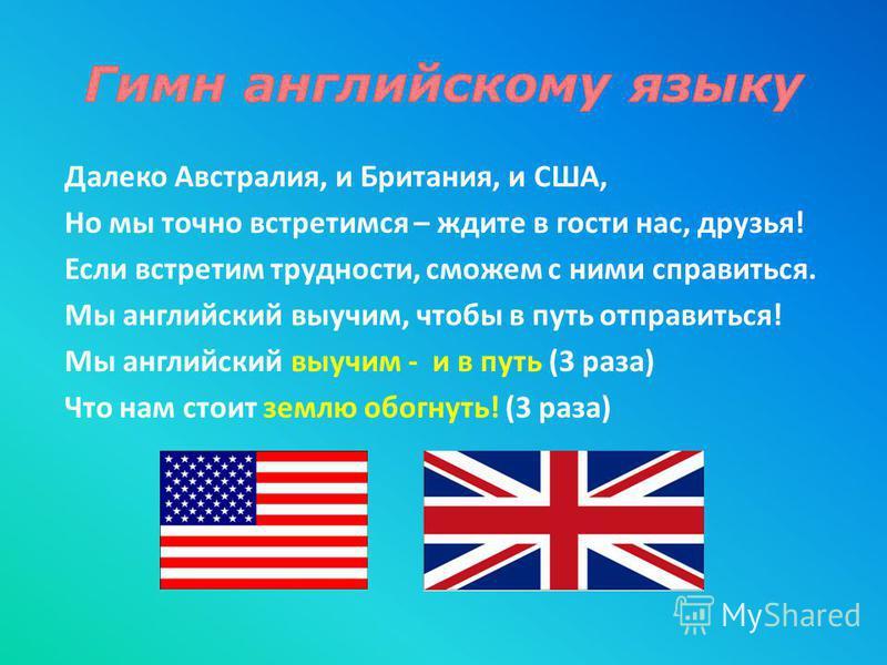 Далеко Австралия, и Британия, и США, Но мы точно встретимся – ждите в гости нас, друзья! Если встретим трудности, сможем с ними справиться. Мы английский выучим, чтобы в путь отправиться! Мы английский выучим - и в путь (3 раза) Что нам стоит землю о