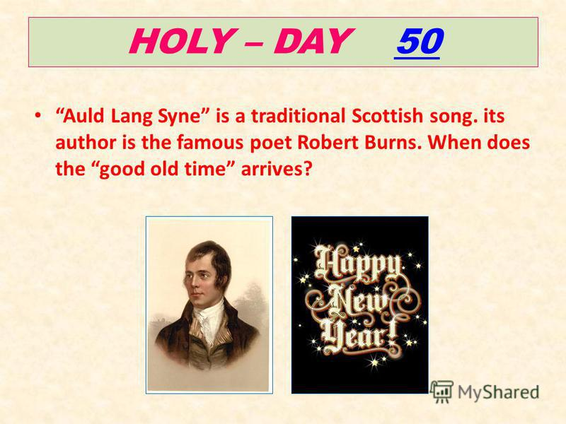 HOLY – DAY 5050 Auld Lang Syne is a traditional Scottish song. its author is the famous poet Robert Burns. When does the good old time arrives?