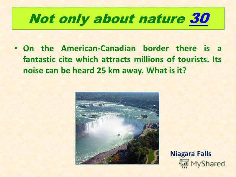 Not only about nature 30 30 On the American-Canadian border there is a fantastic cite which attracts millions of tourists. Its noise can be heard 25 km away. What is it? Niagara Falls
