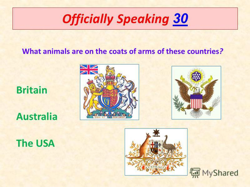 Officially Speaking 30 30 What animals are on the coats of arms of these countries? Britain Australia The USA