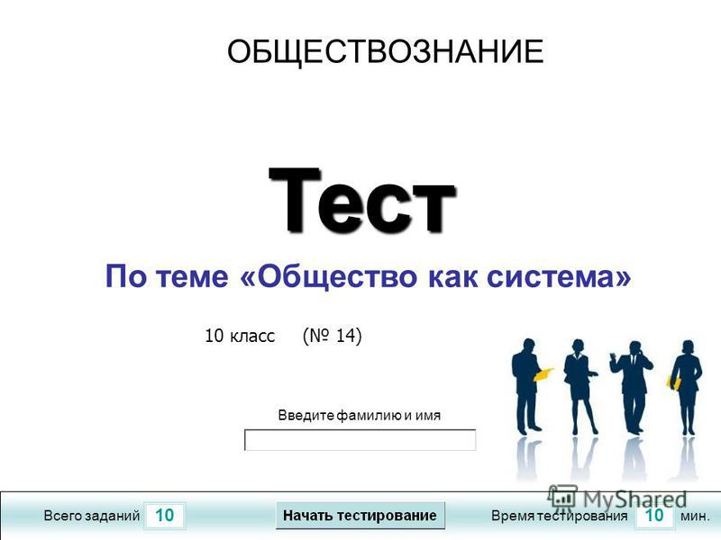 10 Всего заданий Время тестирования мин. Введите фамилию и имя Тест По теме «Общество как система» 10 класс ( 14) ОБЩЕСТВОЗНАНИЕ