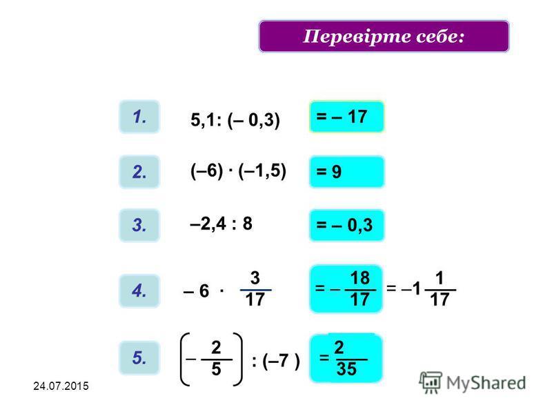 24.07.2015 1. 5,1: (– 0,3) 2.2. (–6) · (–1,5) 3. –2,4 : 8 4. 3 17 – 6 · 5. : (–7 ) 2 5 – = – 17 = 9 = – 0,3 18 17 = – 2 35 = 1 17 = –1 Обчислити приклади:Перевірте себе: