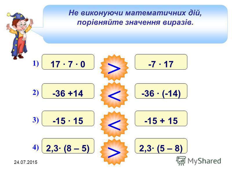 24.07.2015 Не виконуючи математичних дій, порівняйте значення виразів. 1) 17 · 7 · 0 і -7 · 17 > 2) -36 +14 і -36 · (-14) < 3) -15 · 15 і -15 + 15 < 4) 2,3· (8 – 5) і 2,3· (5 – 8) >
