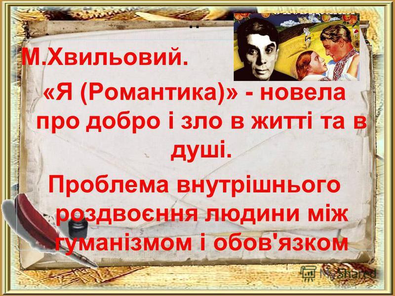 .. М.Хвильовий. «Я (Романтика)» - новела про добро і зло в житті та в душі. Проблема внутрішнього роздвоєння людини між гуманізмом і обов'язком