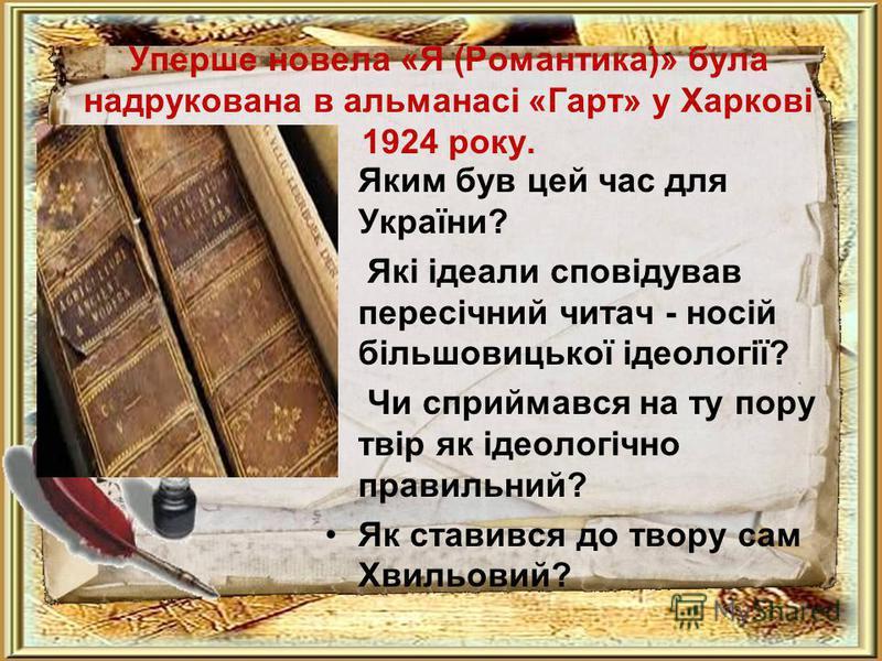 Уперше новела «Я (Романтика)» була надрукована в альманасі «Гарт» у Харкові 1924 року. Яким був цей час для України? Які ідеали сповідував пересічний читач - носій більшовицької ідеології? Чи сприймався на ту пору твір як ідеологічно правильний? Як с