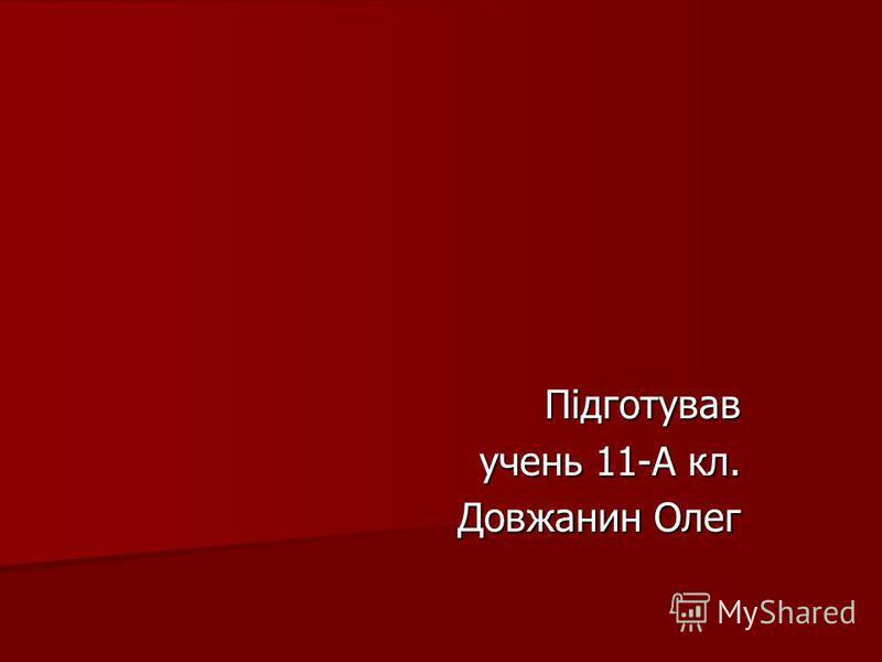 Підготував учень 11-А кл. Довжанин Олег Довжанин Олег