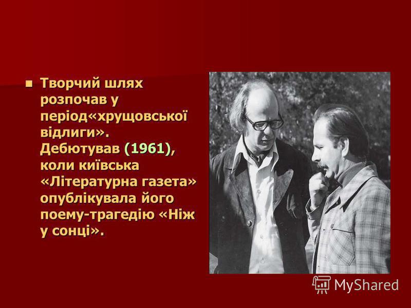 Творчий шлях розпочав у період«хрущовської відлиги». Дебютував (1961), коли київська «Літературна газета» опублікувала його поему-трагедію «Ніж у сонці». Творчий шлях розпочав у період«хрущовської відлиги». Дебютував (1961), коли київська «Літературн