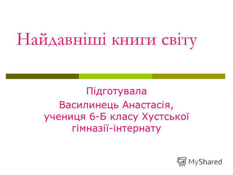 Найдавніші книги світу Підготувала Василинець Анастасія, учениця 6-Б класу Хустської гімназії-інтернату