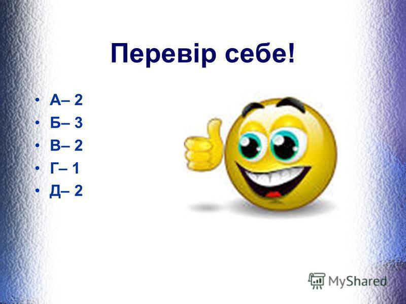 Перевір себе! А– 2 Б– 3 В– 2 Г– 1 Д– 2