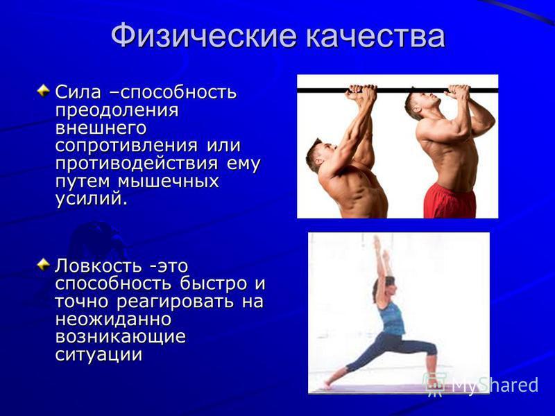Физические качества Сила –способность преодоления внешнего сопротивления или противодействия ему путем мышечных усилий. Ловкость -это способность быстро и точно реагировать на неожиданно возникающие ситуации