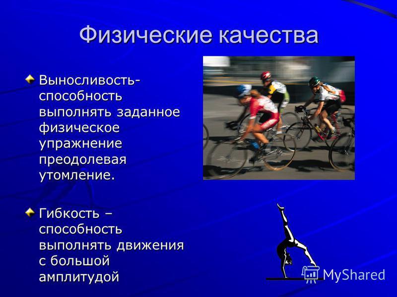 Физические качества Выносливость- способность выполнять заданное физическое упражнение преодолевая утомление. Гибкость – способность выполнять движения с большой амплитудой