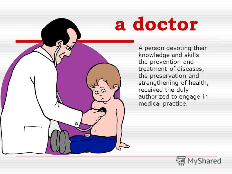 a doctor A person devoting their knowledge and skills the prevention and treatment of diseases, the preservation and strengthening of health, received the duly authorized to engage in medical practice.