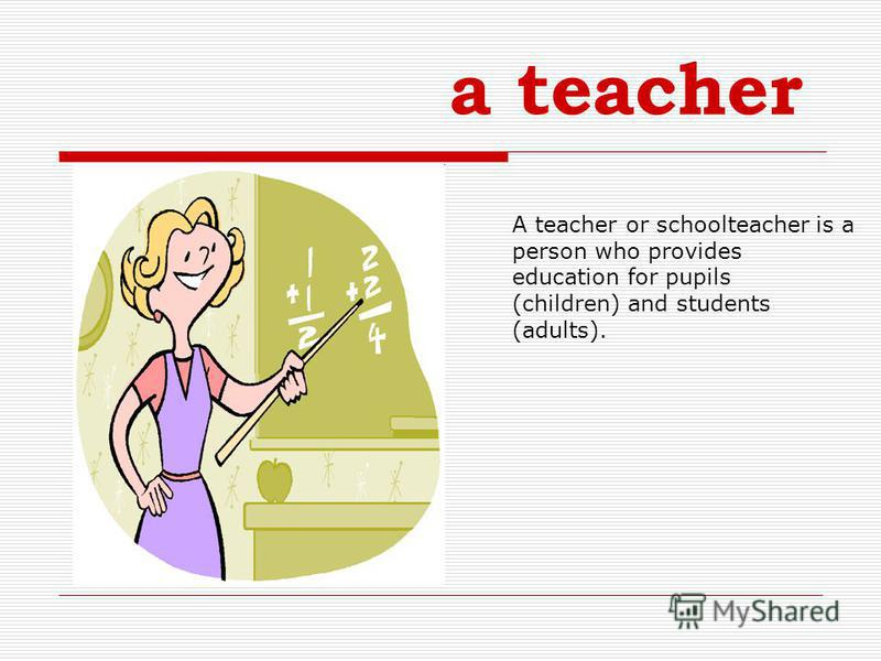 a teacher A teacher or schoolteacher is a person who provides education for pupils (children) and students (adults).