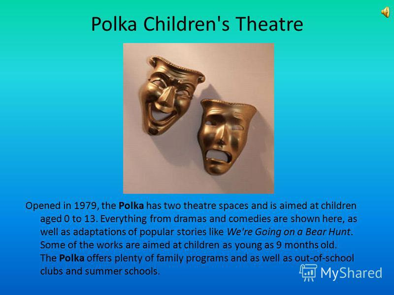 Polka Children's Theatre Opened in 1979, the Polka has two theatre spaces and is aimed at children aged 0 to 13. Everything from dramas and comedies are shown here, as well as adaptations of popular stories like We're Going on a Bear Hunt. Some of th