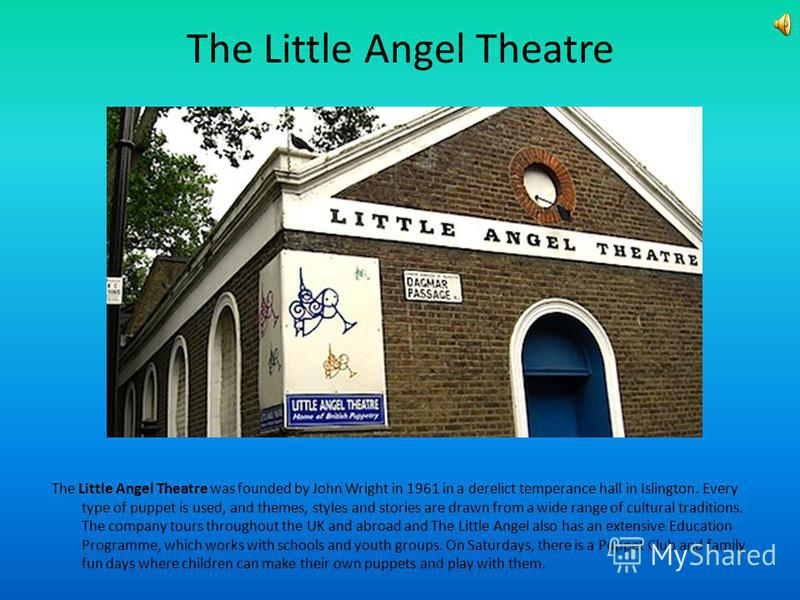 The Little Angel Theatre The Little Angel Theatre was founded by John Wright in 1961 in a derelict temperance hall in Islington. Every type of puppet is used, and themes, styles and stories are drawn from a wide range of cultural traditions. The comp