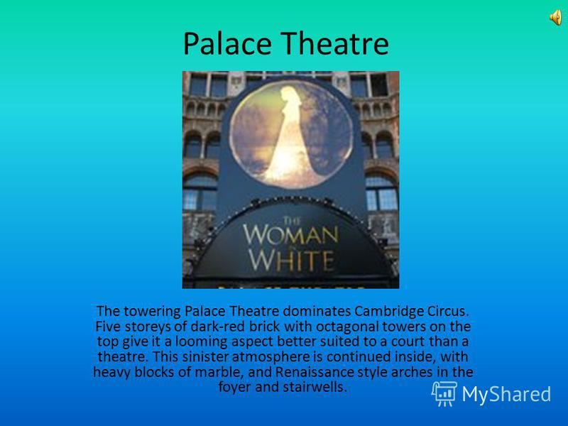 Palace Theatre The towering Palace Theatre dominates Cambridge Circus. Five storeys of dark-red brick with octagonal towers on the top give it a looming aspect better suited to a court than a theatre. This sinister atmosphere is continued inside, wit