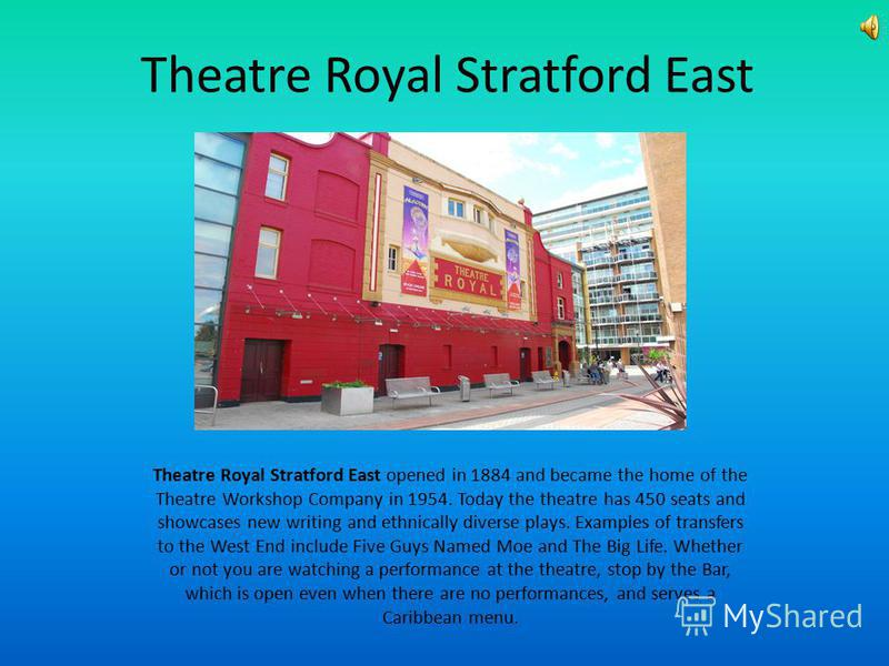 Theatre Royal Stratford East Theatre Royal Stratford East opened in 1884 and became the home of the Theatre Workshop Company in 1954. Today the theatre has 450 seats and showcases new writing and ethnically diverse plays. Examples of transfers to the