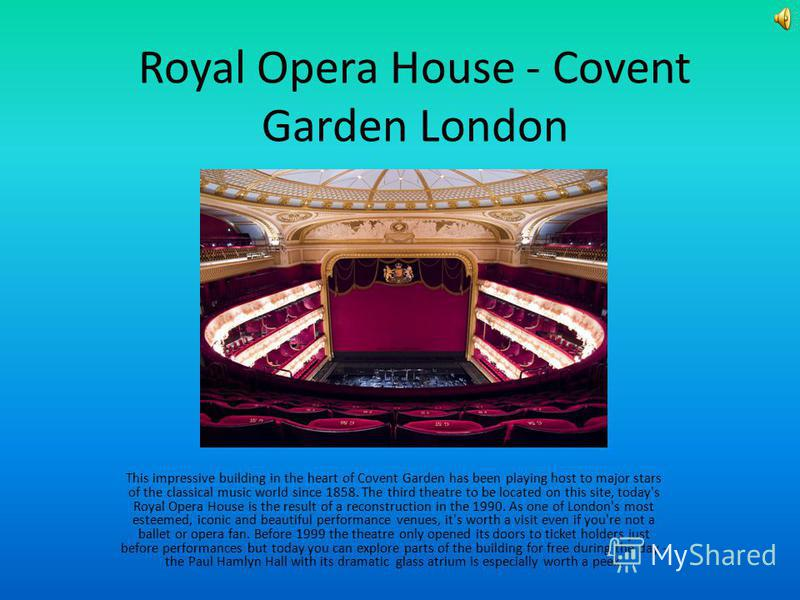 Royal Opera House - Covent Garden London This impressive building in the heart of Covent Garden has been playing host to major stars of the classical music world since 1858. The third theatre to be located on this site, today's Royal Opera House is t