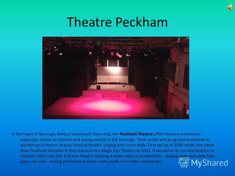 Theatre Peckham In the heart of Borough, behind Southwark Town Hall, the Peckham Theatre offers theatre workshops especially aimed at children and young people in the borough. Their youth arts programme extends to workshops in dance, drama, musical t