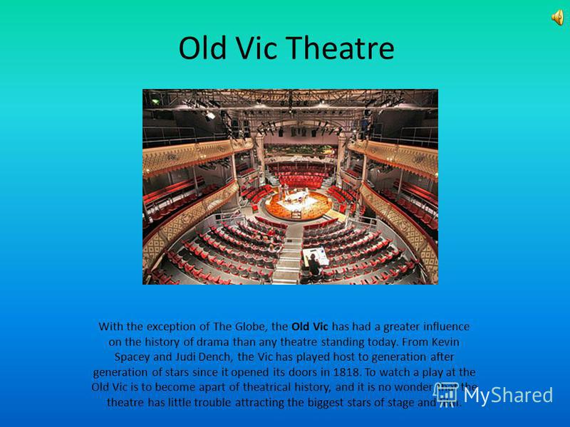 Old Vic Theatre With the exception of The Globe, the Old Vic has had a greater influence on the history of drama than any theatre standing today. From Kevin Spacey and Judi Dench, the Vic has played host to generation after generation of stars since