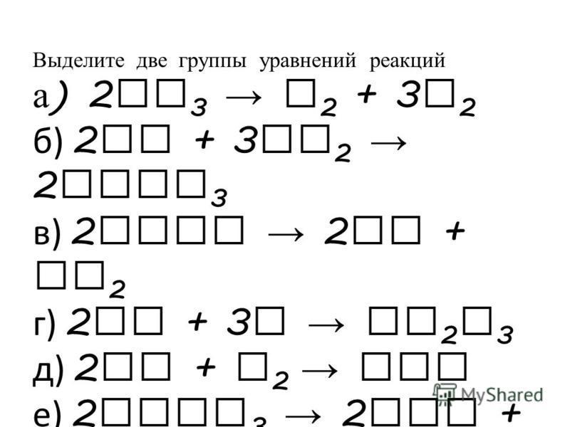 Выделите две группы уравнений реакций а ) 2 NH 3 N 2 + 3 H 2 б) 2 Fe + 3 Cl 2 2 FeCl 3 в) 2 AgBr 2 Ag + Br 2 г) 2 Al + 3 S Al 2 S 3 д) 2 Cu + O 2 CuO е) 2 KClO 3 2 KCl + 3 O 2