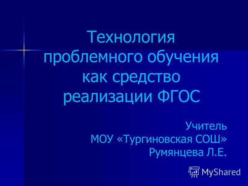 Технология проблемного обучения как средство реализации ФГОС Учитель МОУ «Тургиновская СОШ» Румянцева Л.Е.