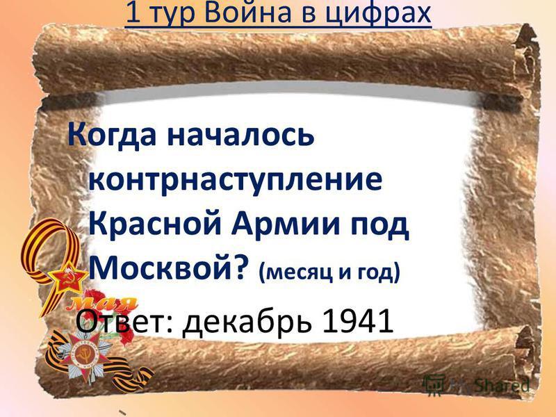 1 тур Война в цифрах Когда началось контрнаступление Красной Армии под Москвой? (месяц и год) Ответ: декабрь 1941