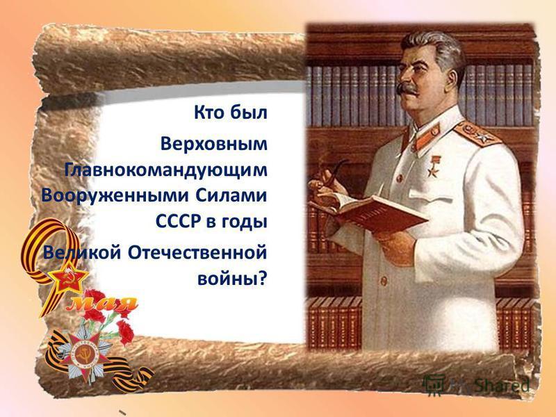 Кто был Верховным Главнокомандующим Вооруженными Силами СССР в годы Великой Отечественной войны?
