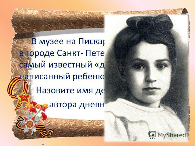 В музее на Пискаревском кладбище в городе Санкт- Петербурге хранится самый известный «дневник смерти», написанный ребенком. Назовите имя девочки– автора дневника