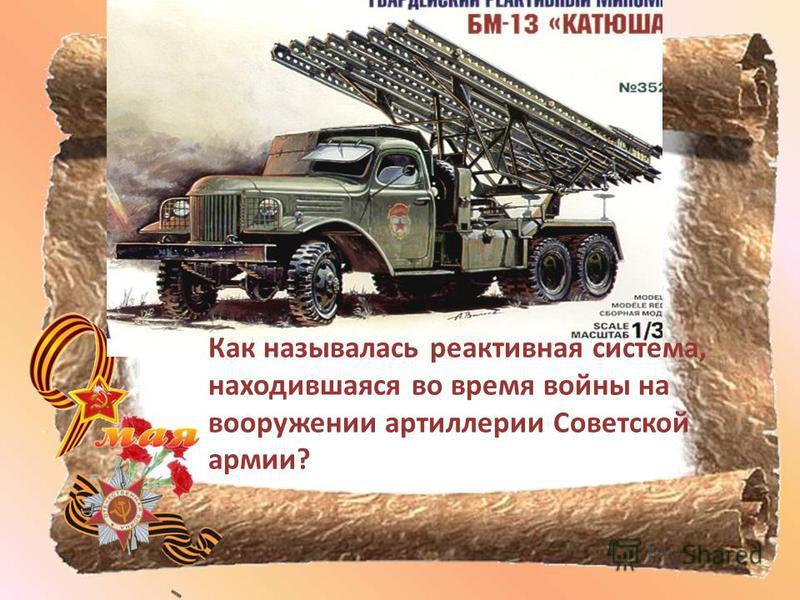 Как называлась реактивная система, находившаяся во время войны на вооружении артиллерии Советской армии?
